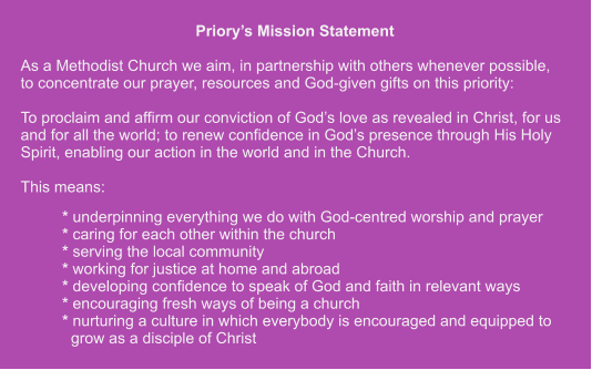 Priory's Mission Statement  As a Methodist Church we aim, in partnership with others whenever possible,to concentrate our prayer, resources and God-given gifts on this priority:  To proclaim and affirm our conviction of God's love as revealed in Christ, for us and for all the world; to renew confidence in God's presence through His Holy Spirit, enabling our action in the world and in the Church.  This means: * underpinning everything we do with God-centred worship and prayer* caring for each other within the church * serving the local community * working for justice at home and abroad * developing confidence to speak of God and faith in relevant ways * encouraging fresh ways of being a church * nurturing a culture in which everybody is encouraged and equipped to  grow as a disciple of Christ